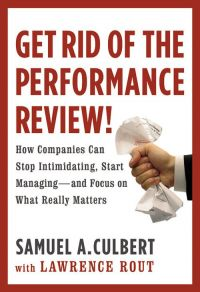 Get Rid of the Performance Review! How Companies Can Stop Intimidating, Start Managing--and Focusing on What Really Matters. By Samuel A. Culbert with Lawrence Rout. Hachette Book Group, 2010, 256 pp.