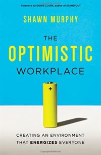 The Optimistic Workplace: Creating An Environment That Energizes Everyone. By Shawn Murphy. Amacom. 240 pp.