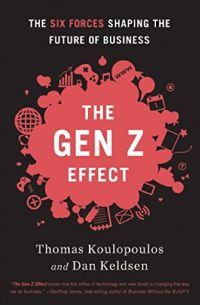 The Gen Z Effect:  The Six Forces Shaping The Future Of Business. By Tom Koulopoulos and Dan Keldsen. Bibliomotion. 230 pp.