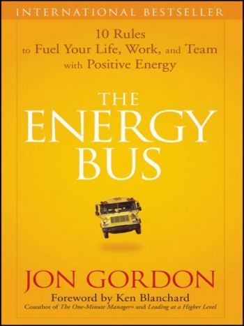 The Energy Bus: 10 Rules To Fuel Your Life, Work, And Team With Positive Energy. By Jon Gordon. Wiley. 192 pp.