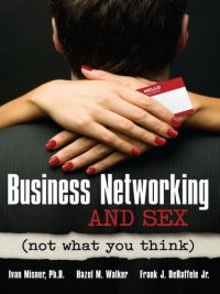 Business Networking and Sex (not what you think). By Dr. Ivan Misner, Hazel M. Walker, and Frank J. De Raffele, Jr. Entrepreneur Press, 224 pp.