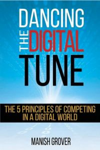 Dancing The Digital Tune: The 5 Principles Of Competing In A Digital World. By Manish Grover. CD Press, 206 pp.