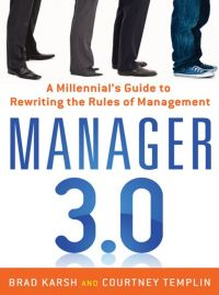 Manager 3.0: A Millennial's Guide to Rewriting the Rules of Management. By Brad Karsh and Courtney Templin. Amacom. 240 pp.