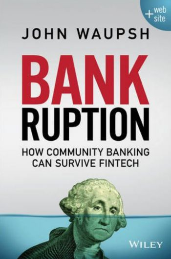 This article was adapted with permission of the publisher, Wiley, from Bankruption: How Community Banking Can Survive Fintech, by John Waupsh. Copyright 2016 by John Waupsh. All rights reserved. This book is available at all booksellers. In the near future Banking Exchange will present a review of the book by a veteran community banker.
