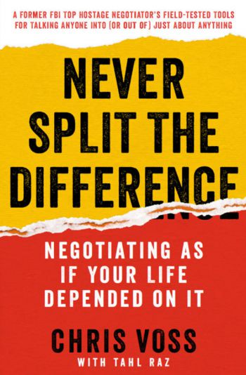 Never Split The Difference: Negotiating As If Your Life Depended On It. By Chris Voss with Tal Raz. Harper Business. 275 pp.