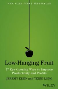 Low Hanging Fruit: 77 Eye-Opening Ways to Improve Productivity and Profits. By Jeremy Eden and Terri Long. Wiley. 200 pp.