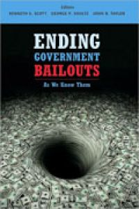 Ending Government Bailouts: As We Know Them, Editors: Kenneth Scott, George Shultz, and John Taylor, 338 pp., Hoover Institution Press, Stanford University