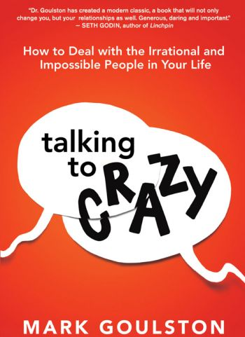 Talking To Crazy: How To Deal With The Irrational And Impossible People In Your Life. By Mark Goulston. Amacom. 259 pp.