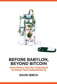 Before Babylon, Beyond Bitcoin: From Money That We Understand To Money That Understands Us. By David Birch. London Publishing Partnership. 264 pp.